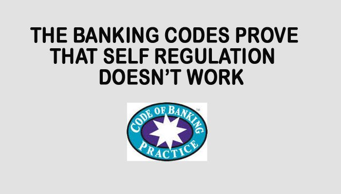 THE BANKING CODES  PROVE THAT SELF-REGULATION DOESN'T WORK!